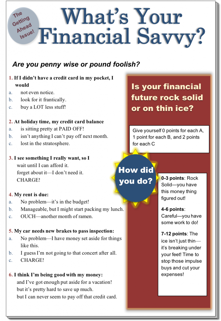 """A graphic of a Financial Quiz, labeled """"What's Your Financial Savvy?"""" A circle at the top says """"The Getting Ahead Issue!"""" """"Are you penny wise or pound foolish? Give yourself 0 points for each A, 1 point for each B, and 2 points for each C. Quiz content is listed from top to bottom. 1. If I didn't have a credit card in my pocket, I would: a. Not even notice; b. Look for it frantically; c. buy a lot less stuff! 2. At holiday time, my credit card balance: a. Is sitting pretty at PAID OFF!; b. Isn't anything I can't pay off next month; c. lost in the stratosphere. 3. I see something I really want, so I: a. Wait until I can afford it; b. Forget about it - I don't need it; c. CHARGE! 4. My rent is due: a. No problem - it's in the budget!; b. Manageable, but I might start packing my lunch; c. OUCH - another month of ramen. 5. My car needs new brakes to pass inspection: a. No problem - I have money set aside for things like this; b. I guess I'm not going to that concert after all; c. CHARGE! 6. I think I'm being good with my money: a. And I've got enough put aside for vacation!; b. But it's pretty hard to save up much; c. but I can never seem to pay off that credit card."""" A blue circle on the right says """"How did you do?"""" A red rectangle on the side contains the scores for the quiz, and is labeled """"Is your financial future rock solid or on thin ice?"""" Rectangle content from top to bottom: 0-3 points: Rock Solid - you have this money thing figured out! 4-6 points: Careful - you have some work to do! 7-12 points: The ice isn't just thin - it's breaking under your feet! Time to stop those impulse buys and cut your expenses!"""""""